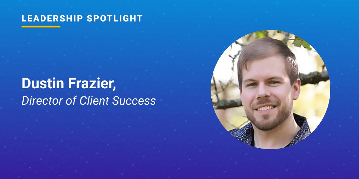 Leadership Spotlight: Dustin Frazier, Director of Client Success